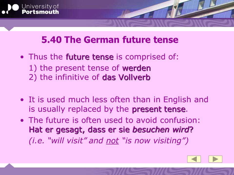 5.40 The German future tense future tenseThus the future tense is comprised of: werden das Vollverb 1) the present tense of werden 2) the infinitive of das Vollverb present tenseIt is used much less often than in English and is usually replaced by the present tense.