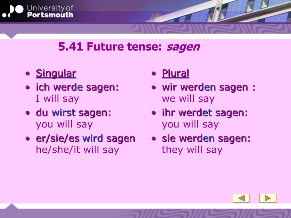 5.41 Future tense: sagen SingularSingular ich werde sagen:ich werde sagen: I will say du wirst sagen:du wirst sagen: you will say er/sie/es wird sagen