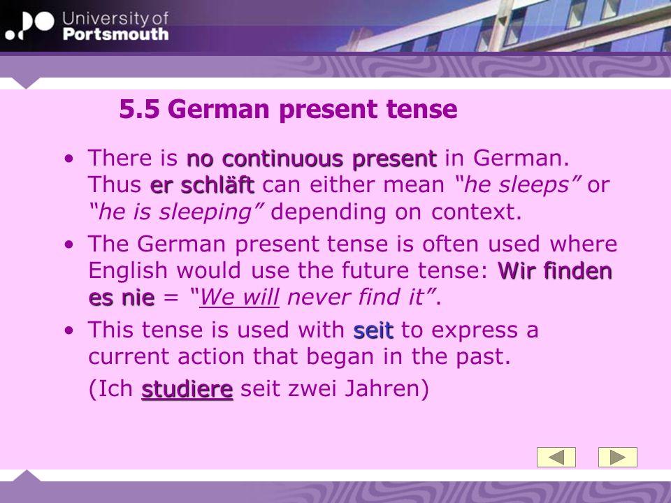 5.5 German present tense no continuous present er schläftThere is no continuous present in German. Thus er schläft can either mean he sleeps or he is