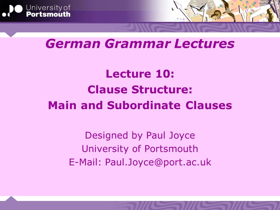 German Grammar Lectures Lecture 10: Clause Structure: Main and Subordinate Clauses Designed by Paul Joyce University of Portsmouth E-Mail: Paul.Joyce@