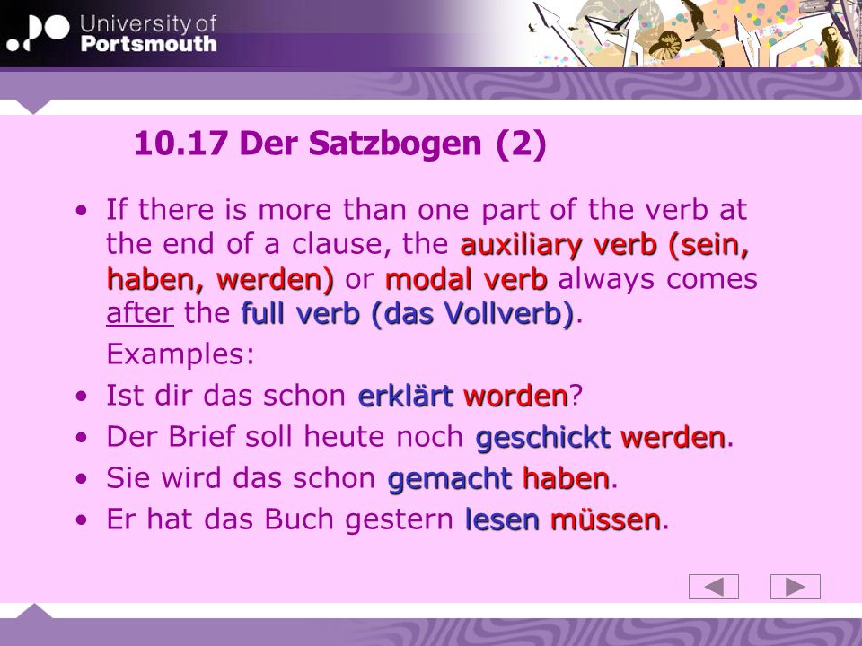 10.17 Der Satzbogen (2) auxiliary verb (sein, haben, werden)modal verb full verb (das Vollverb)If there is more than one part of the verb at the end o
