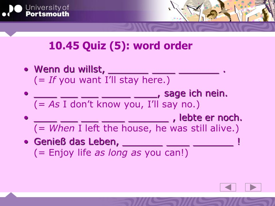 10.45 Quiz (5): word order Wenn du willst, _______ ____ _______.Wenn du willst, _______ ____ _______. (= If you want Ill stay here.) ____ ___ ___ ____