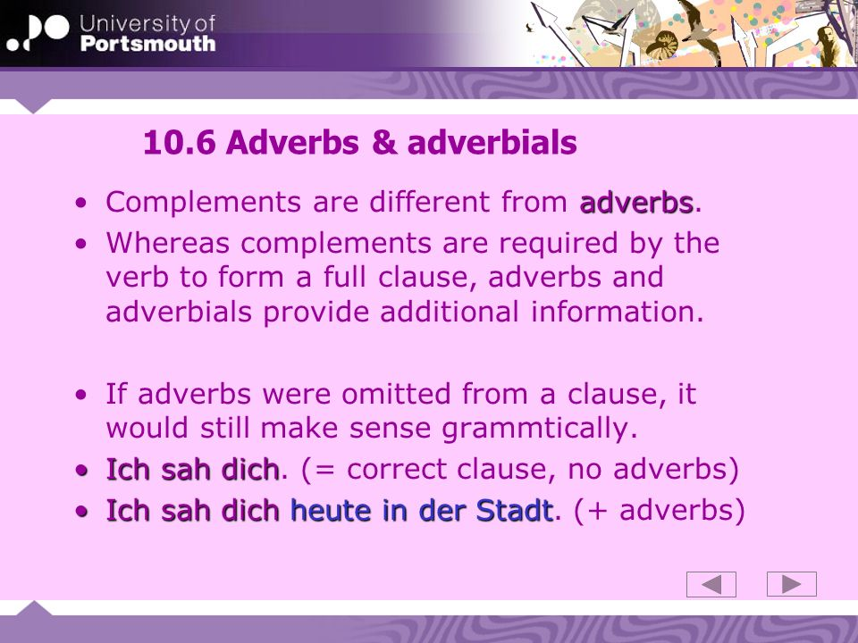 10.6 Adverbs & adverbials adverbsComplements are different from adverbs. Whereas complements are required by the verb to form a full clause, adverbs a