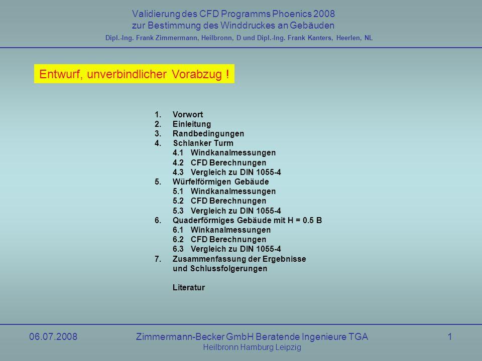06.07.2008Zimmermann-Becker GmbH Beratende Ingenieure TGA Heilbronn Hamburg Leipzig 12 Validierung des CFD Programms Phoenics 2008 zur Bestimmung des Winddruckes an Gebäuden Dipl.-Ing.