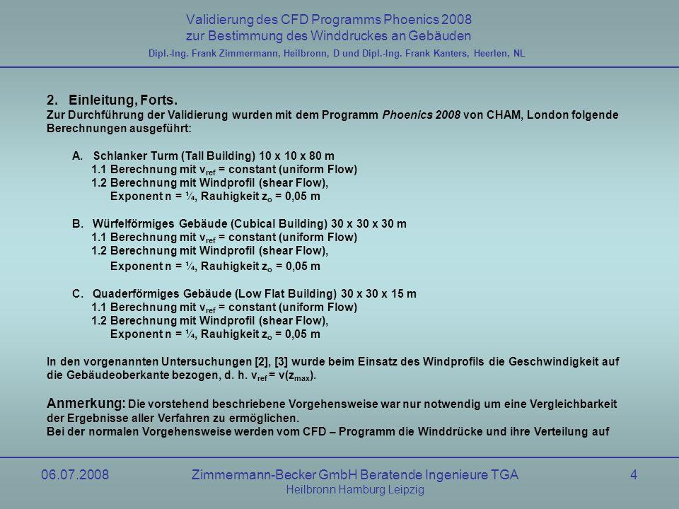 06.07.2008Zimmermann-Becker GmbH Beratende Ingenieure TGA Heilbronn Hamburg Leipzig 15 Validierung des CFD Programms Phoenics 2008 zur Bestimmung des Winddruckes an Gebäuden Dipl.-Ing.