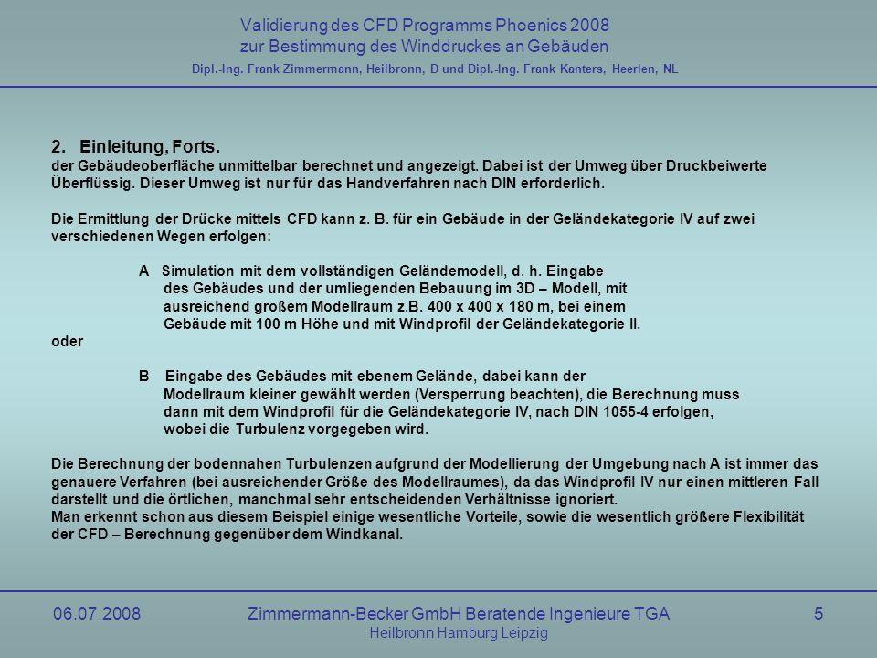 06.07.2008Zimmermann-Becker GmbH Beratende Ingenieure TGA Heilbronn Hamburg Leipzig 16 Validierung des CFD Programms Phoenics 2008 zur Bestimmung des Winddruckes an Gebäuden Dipl.-Ing.