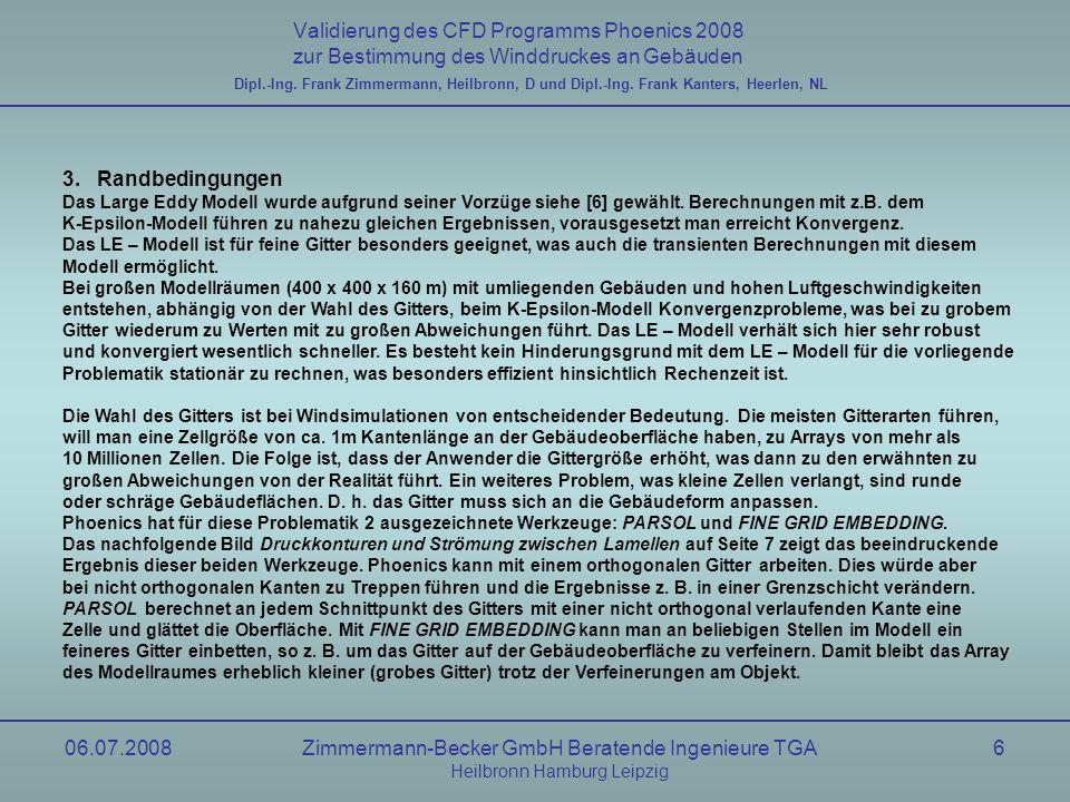 06.07.2008Zimmermann-Becker GmbH Beratende Ingenieure TGA Heilbronn Hamburg Leipzig 7 Validierung des CFD Programms Phoenics 2008 zur Bestimmung des Winddruckes an Gebäuden Druckkontouren und Strömung zwischen Lamellen Dipl.-Ing.