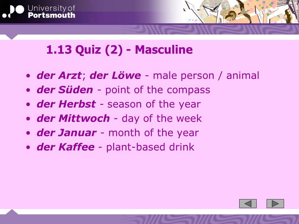 1.13 Quiz (2) - Masculine der Arzt; der Löwe - male person / animal der Süden - point of the compass der Herbst - season of the year der Mittwoch - da