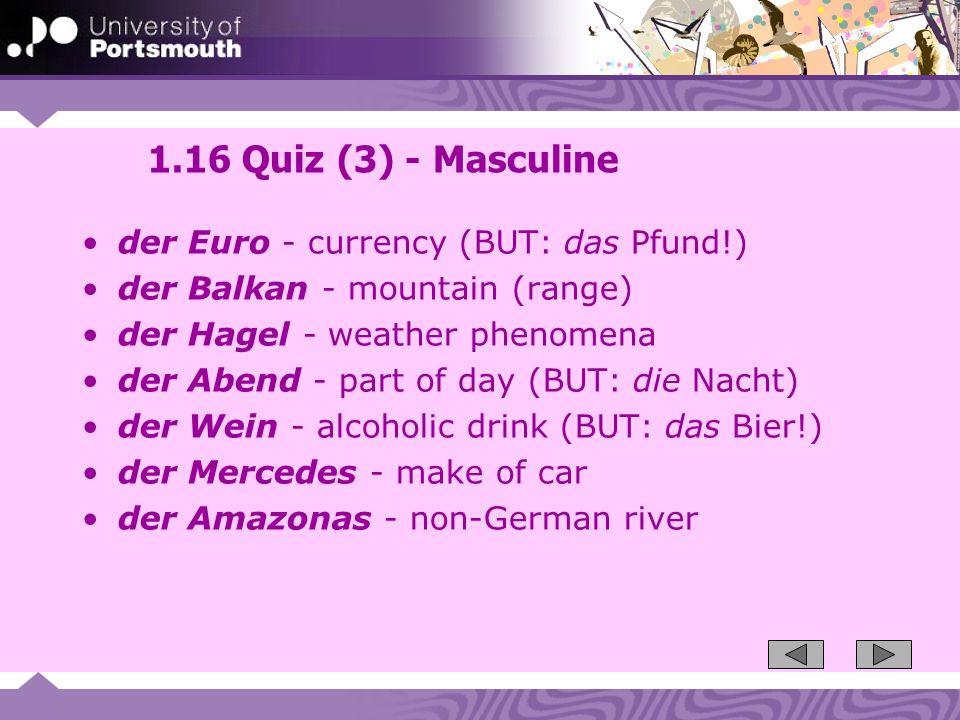 1.16 Quiz (3) - Masculine der Euro - currency (BUT: das Pfund!) der Balkan - mountain (range) der Hagel - weather phenomena der Abend - part of day (B