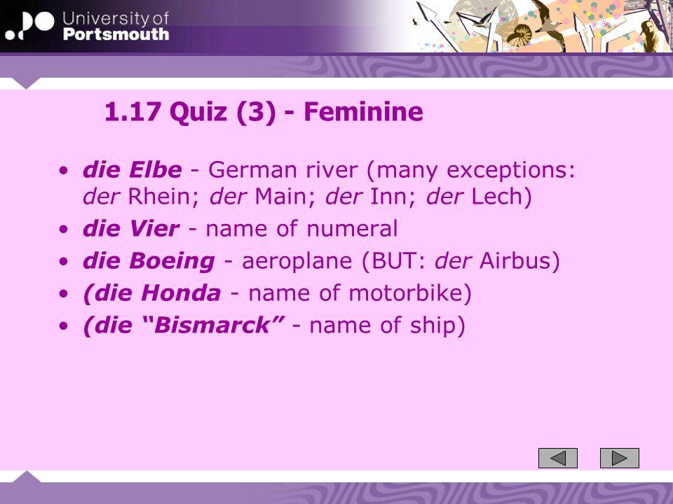1.17 Quiz (3) - Feminine die Elbe - German river (many exceptions: der Rhein; der Main; der Inn; der Lech) die Vier - name of numeral die Boeing - aer