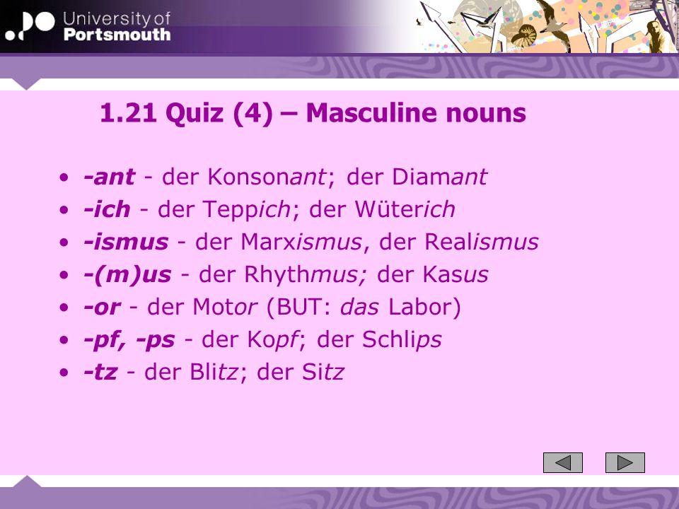 1.21 Quiz (4) – Masculine nouns -ant - der Konsonant; der Diamant -ich - der Teppich; der Wüterich -ismus - der Marxismus, der Realismus -(m)us - der