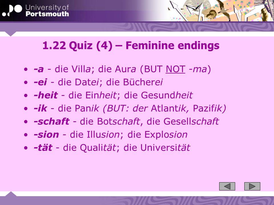 1.22 Quiz (4) – Feminine endings -a - die Villa; die Aura (BUT NOT -ma) -ei - die Datei; die Bücherei -heit - die Einheit; die Gesundheit -ik - die Pa