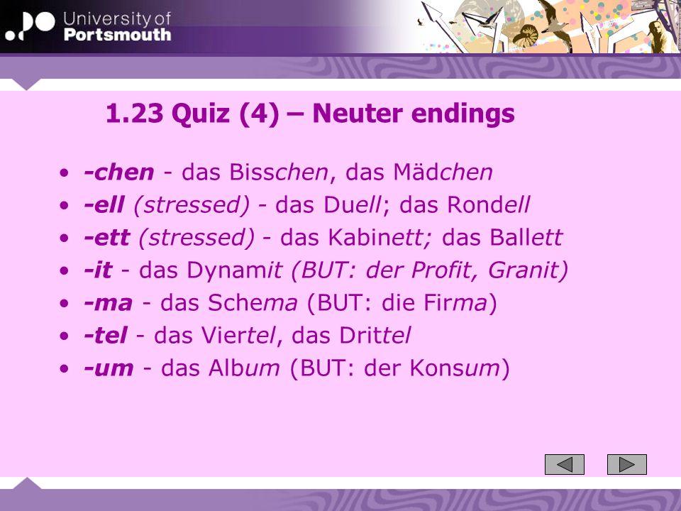 1.23 Quiz (4) – Neuter endings -chen - das Bisschen, das Mädchen -ell (stressed) - das Duell; das Rondell -ett (stressed) - das Kabinett; das Ballett