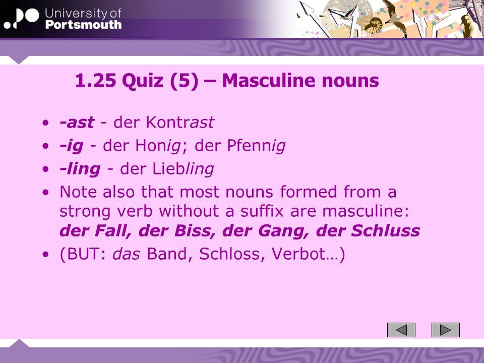1.25 Quiz (5) – Masculine nouns -ast - der Kontrast -ig - der Honig; der Pfennig -ling - der Liebling Note also that most nouns formed from a strong v