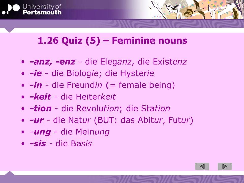 1.26 Quiz (5) – Feminine nouns -anz, -enz - die Eleganz, die Existenz -ie - die Biologie; die Hysterie -in - die Freundin (= female being) -keit - die