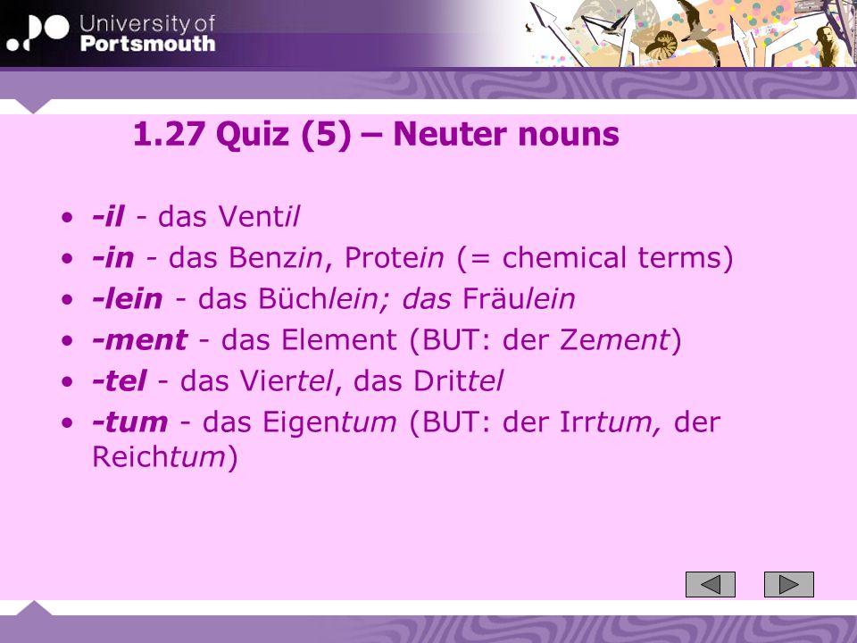 1.27 Quiz (5) – Neuter nouns -il - das Ventil -in - das Benzin, Protein (= chemical terms) -lein - das Büchlein; das Fräulein -ment - das Element (BUT