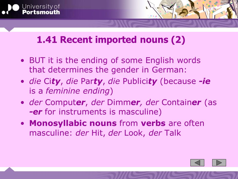 1.41 Recent imported nouns (2) BUT it is the ending of some English words that determines the gender in German: die City, die Party, die Publicity (because -ie is a feminine ending) der Computer, der Dimmer, der Container (as -er for instruments is masculine) Monosyllabic nouns from verbs are often masculine: der Hit, der Look, der Talk