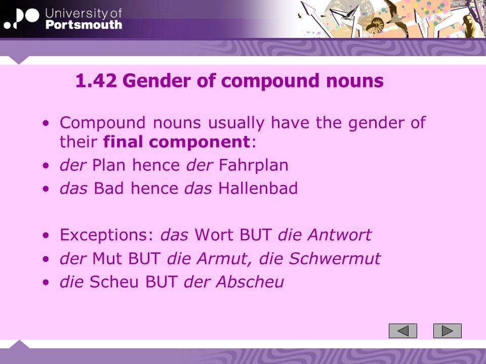 1.42 Gender of compound nouns Compound nouns usually have the gender of their final component: der Plan hence der Fahrplan das Bad hence das Hallenbad