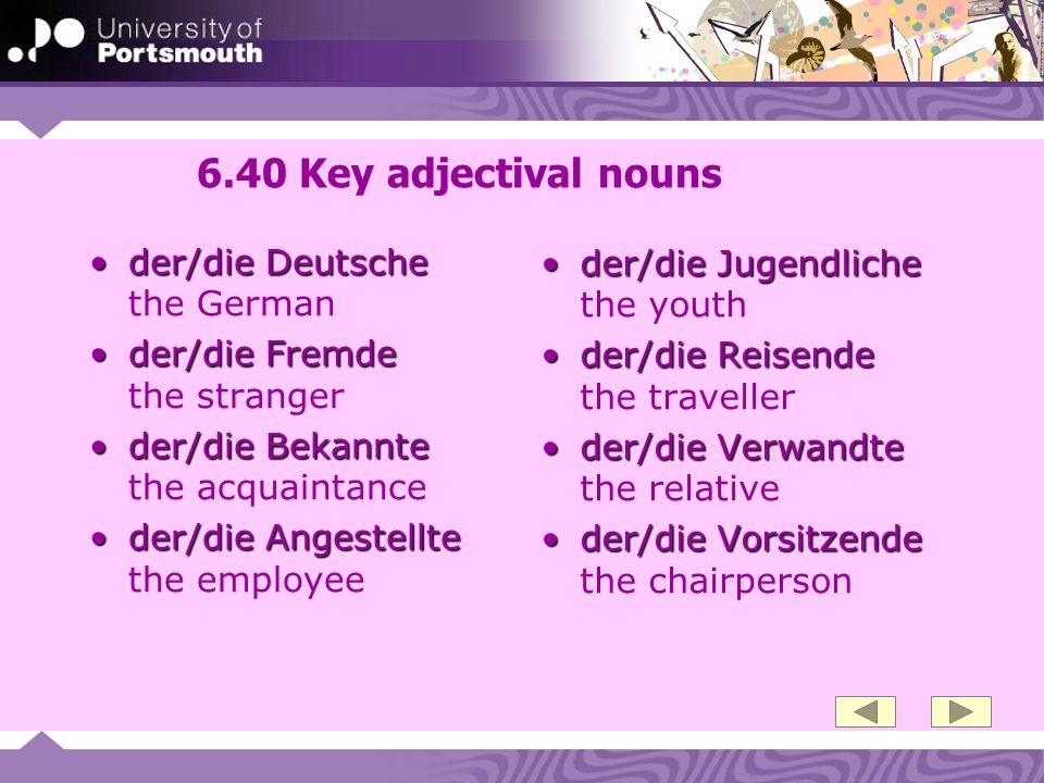 6.40 Key adjectival nouns der/die Deutscheder/die Deutsche the German der/die Fremdeder/die Fremde the stranger der/die Bekannteder/die Bekannte the a