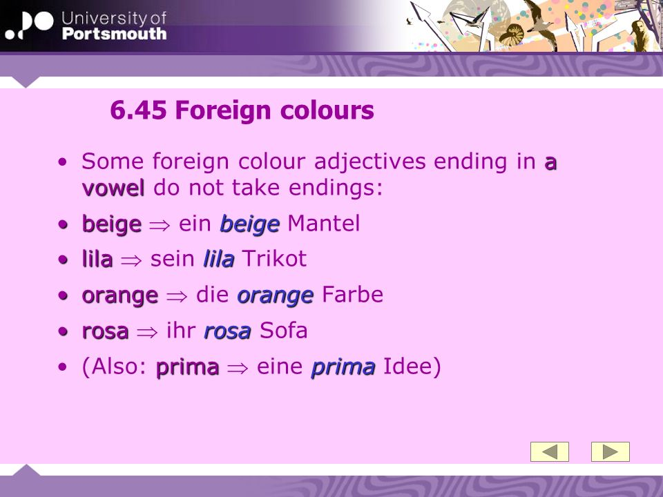 6.45 Foreign colours a vowelSome foreign colour adjectives ending in a vowel do not take endings: beige beigebeige ein beige Mantel lila lilalila sein lila Trikot orange orangeorange die orange Farbe rosa rosarosa ihr rosa Sofa prima prima(Also: prima eine prima Idee)