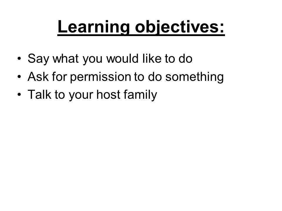 Learning objectives: Say what you would like to do Ask for permission to do something Talk to your host family