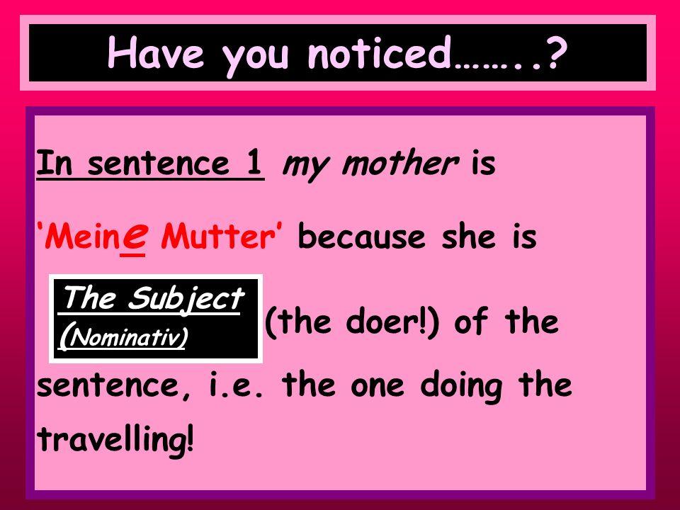 Have a look at the following 2 sentences Mein e Mutter fährt nach Rom. Ich fahre mit mein er Mutter nach Rom.