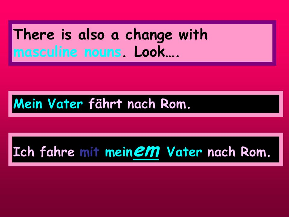 Mein e Mutter (Subject – Nominative) BECOMES (afer mit–DATIVE) In sentence 2 my mother follows the preposition mit this triggers off the following change to the article that comes after mit mit mein er Mutter