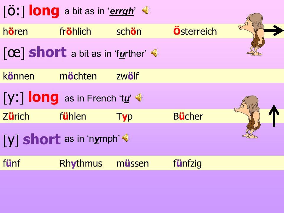 [ ö: ] long [ œ ] short ZürichfühlenTypBücher [ y: ] long [ y ] short hörenfröhlichschönÖsterreich könnenmöchtenzwölf fünfRhythmusmüssenfünfzig a bit as in errgh a bit as in further as in French tu as in nymph