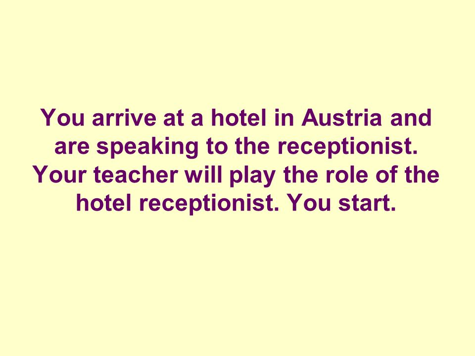 You arrive at a hotel in Austria and are speaking to the receptionist.