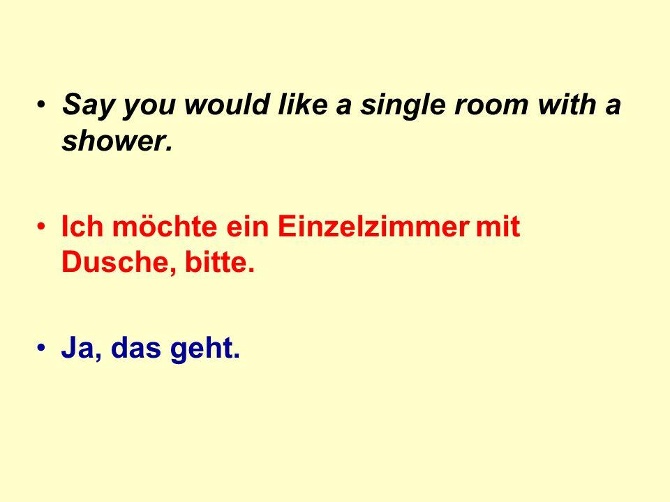 Say you would like a single room with a shower. Ich möchte ein Einzelzimmer mit Dusche, bitte. Ja, das geht.