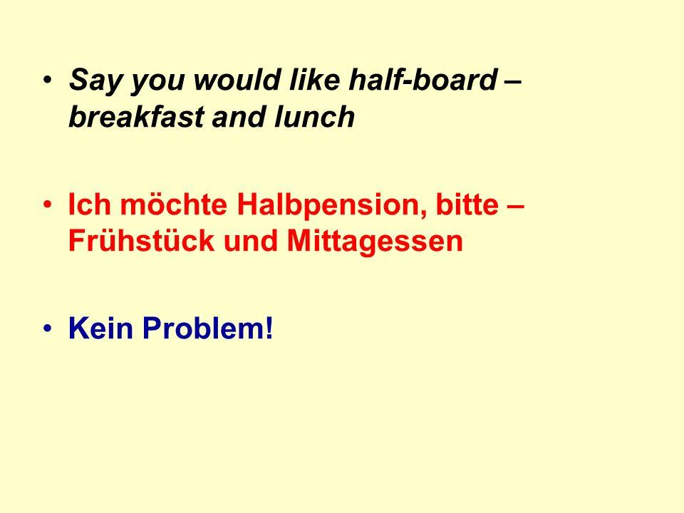 Say you would like half-board – breakfast and lunch Ich möchte Halbpension, bitte – Frühstück und Mittagessen Kein Problem!