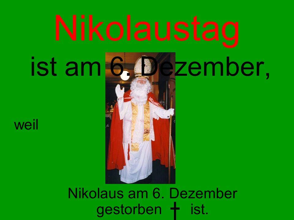 Nikolaustag ist am 6. Dezember, weil Nikolaus am 6. Dezember gestorben ist.