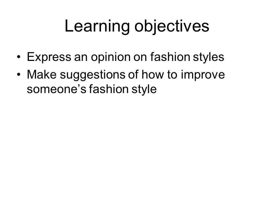 Learning objectives Express an opinion on fashion styles Make suggestions of how to improve someones fashion style