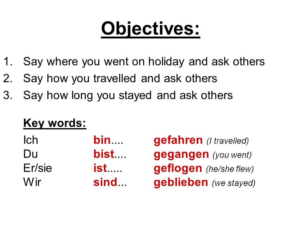 Objectives: 1.Say where you went on holiday and ask others 2.Say how you travelled and ask others 3.Say how long you stayed and ask others Key words: Ich bin....gefahren (I travelled) Du bist....gegangen (you went) Er/sieist.....geflogen (he/she flew) Wirsind...geblieben (we stayed)