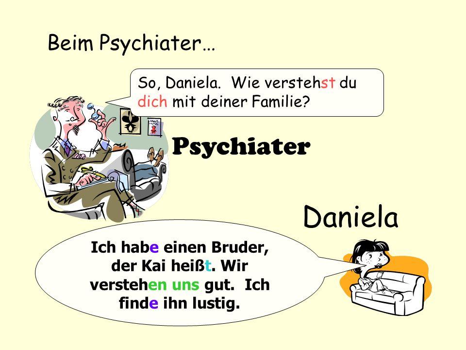 Beim Psychiater… So, Daniela. Wie verstehst du dich mit deiner Familie? Ich habe einen Bruder, der Kai heißt. Wir verstehen uns gut. Ich finde ihn lus