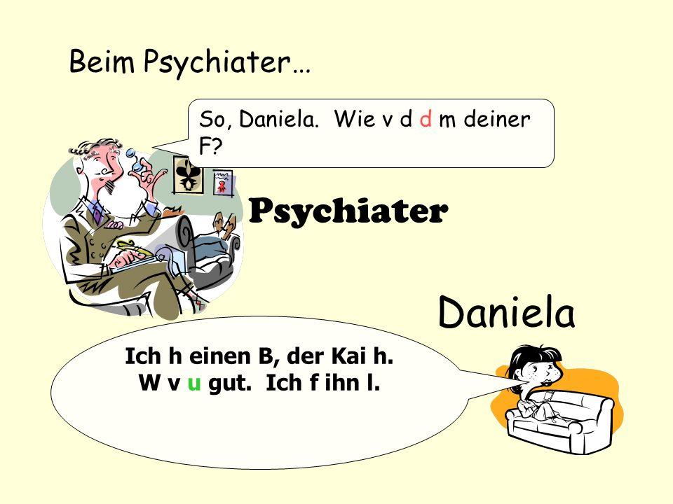 Beim Psychiater… So, Daniela. Wie v d d m deiner F? Ich h einen B, der Kai h. W v u gut. Ich f ihn l. Psychiater Daniela