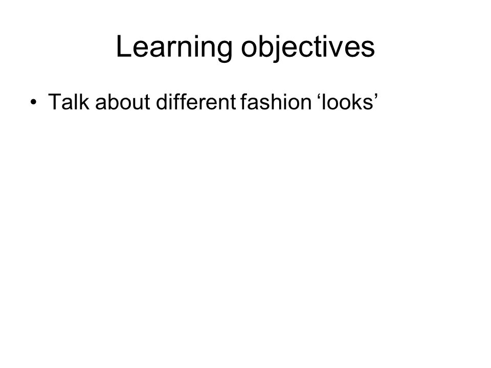 Learning objectives Talk about different fashion looks