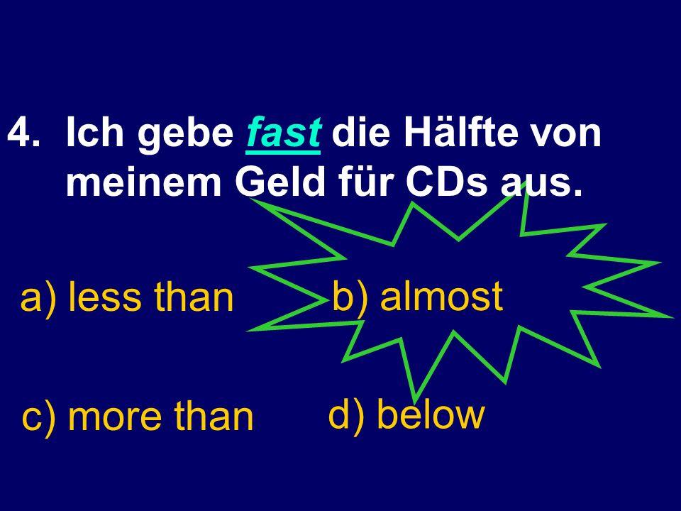 4.Ich gebe fast die Hälfte von meinem Geld für CDs aus.