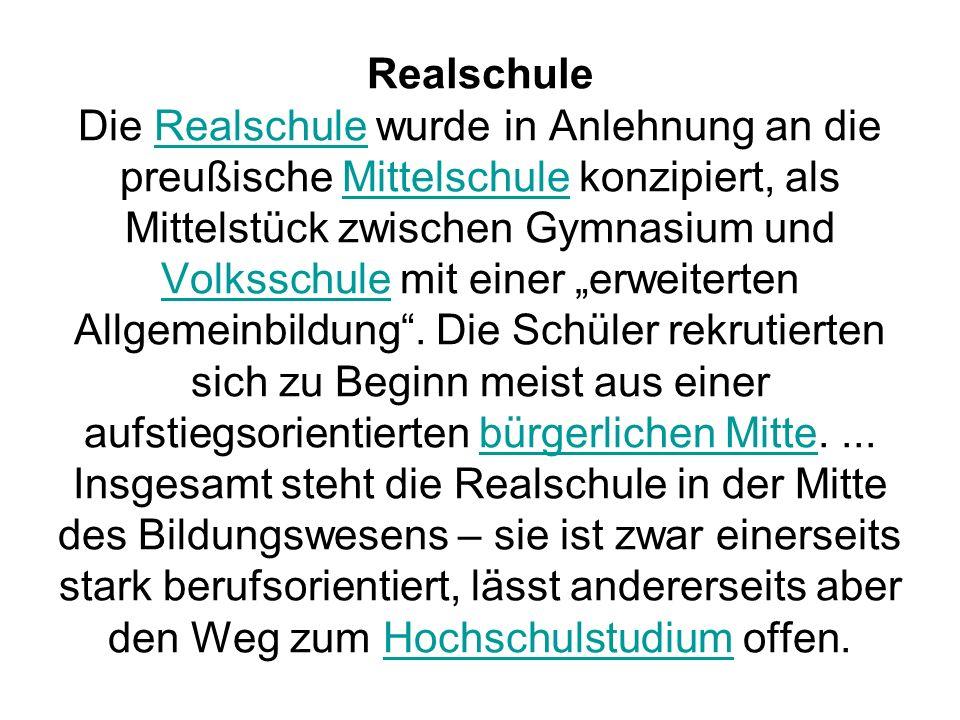 Realschule Die Realschule wurde in Anlehnung an die preußische Mittelschule konzipiert, als Mittelstück zwischen Gymnasium und Volksschule mit einer e