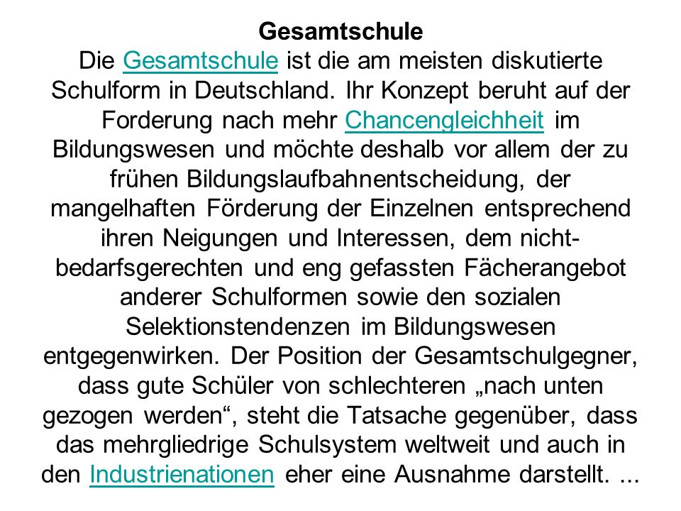 Gesamtschule Die Gesamtschule ist die am meisten diskutierte Schulform in Deutschland. Ihr Konzept beruht auf der Forderung nach mehr Chancengleichhei