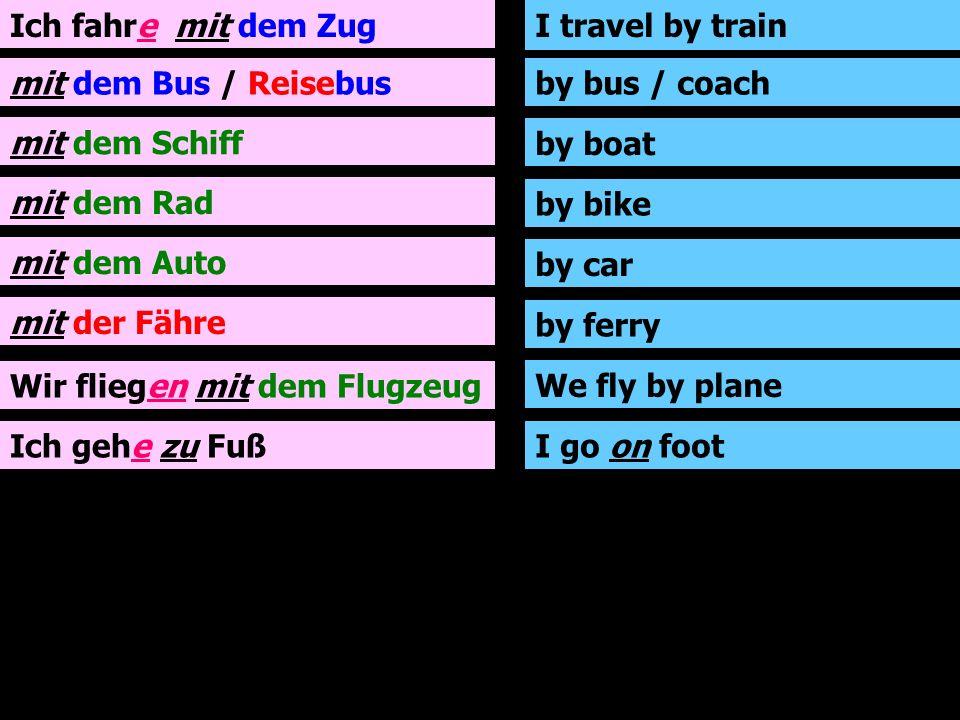 Ich fahre mit dem Zug mit dem Bus / Reisebus mit dem Schiff mit dem Rad mit dem Auto mit der Fähre Wir fliegen mit dem Flugzeug Ich gehe zu Fuß I travel by train by bus / coach by boat by bike by car by ferry We fly by plane I go on foot