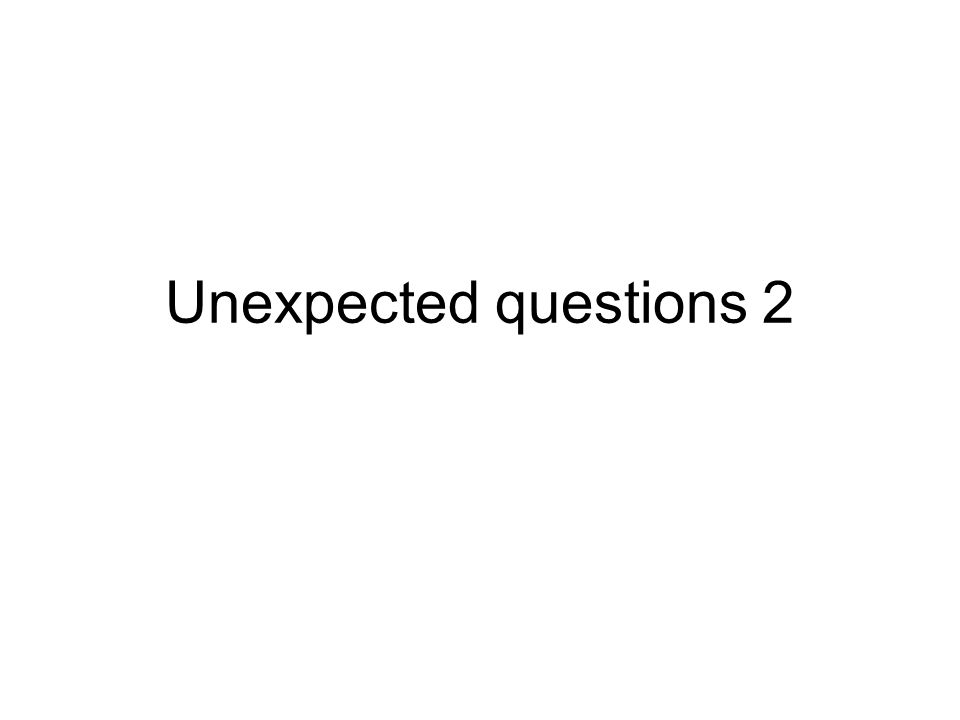 Unexpected questions 2
