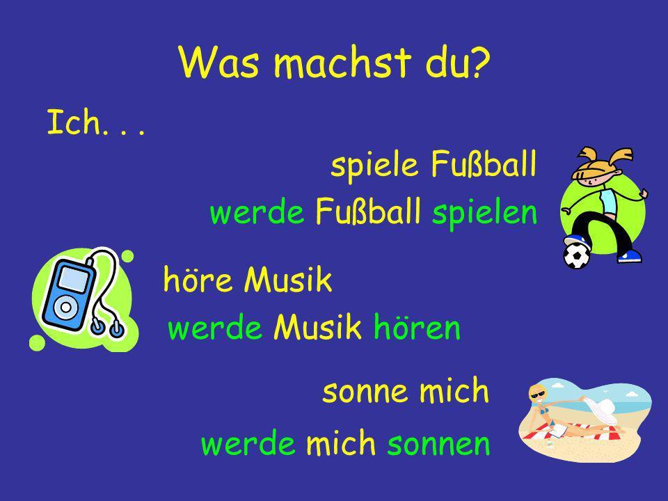Was machst du? Ich... höre Musik spiele Fußball sonne mich werde Fußball spielen werde Musik hören werde mich sonnen