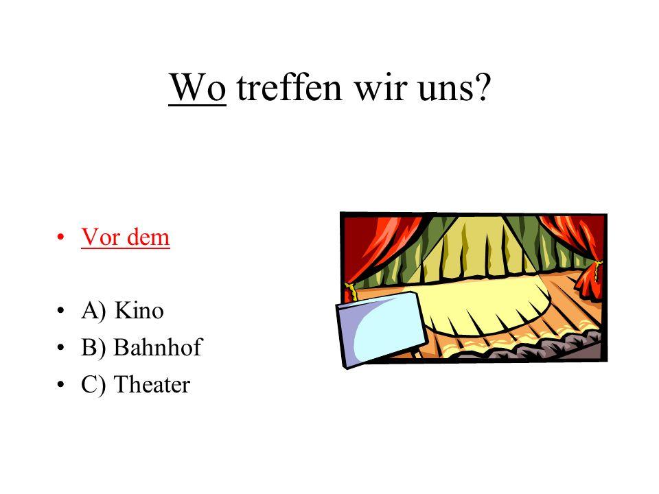 Wo treffen wir uns? Vor dem A) Kino B) Bahnhof C) Theater