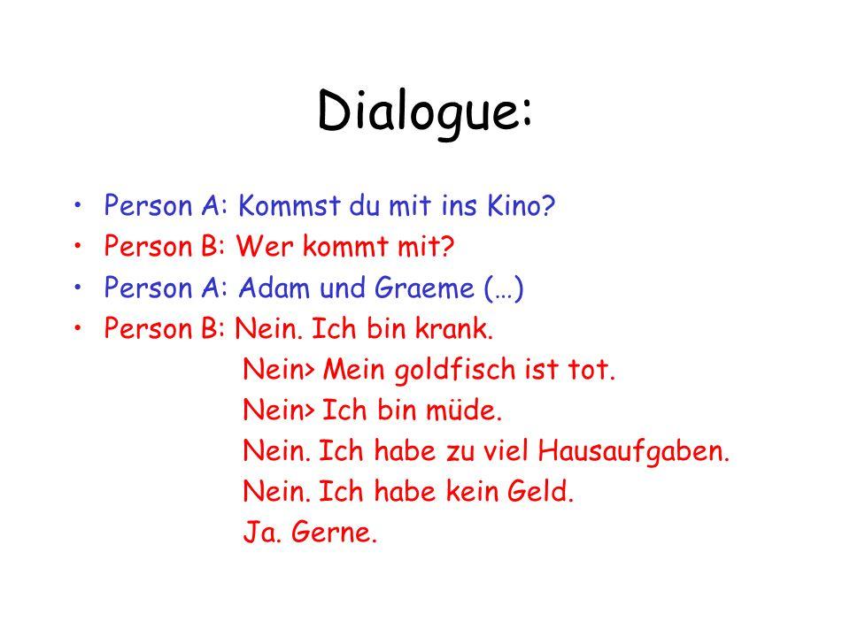 Dialogue: Person A: Kommst du mit ins Kino? Person B: Wer kommt mit? Person A: Adam und Graeme (…) Person B: Nein. Ich bin krank. Nein> Mein goldfisch
