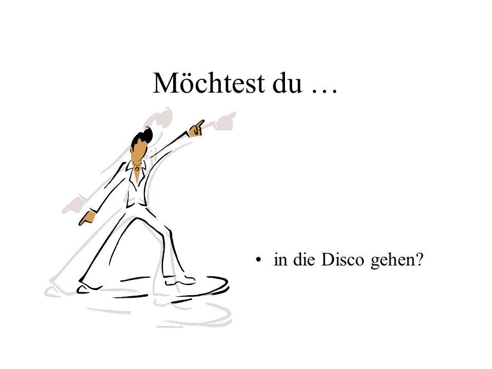 Möchtest du … in die Disco gehen?