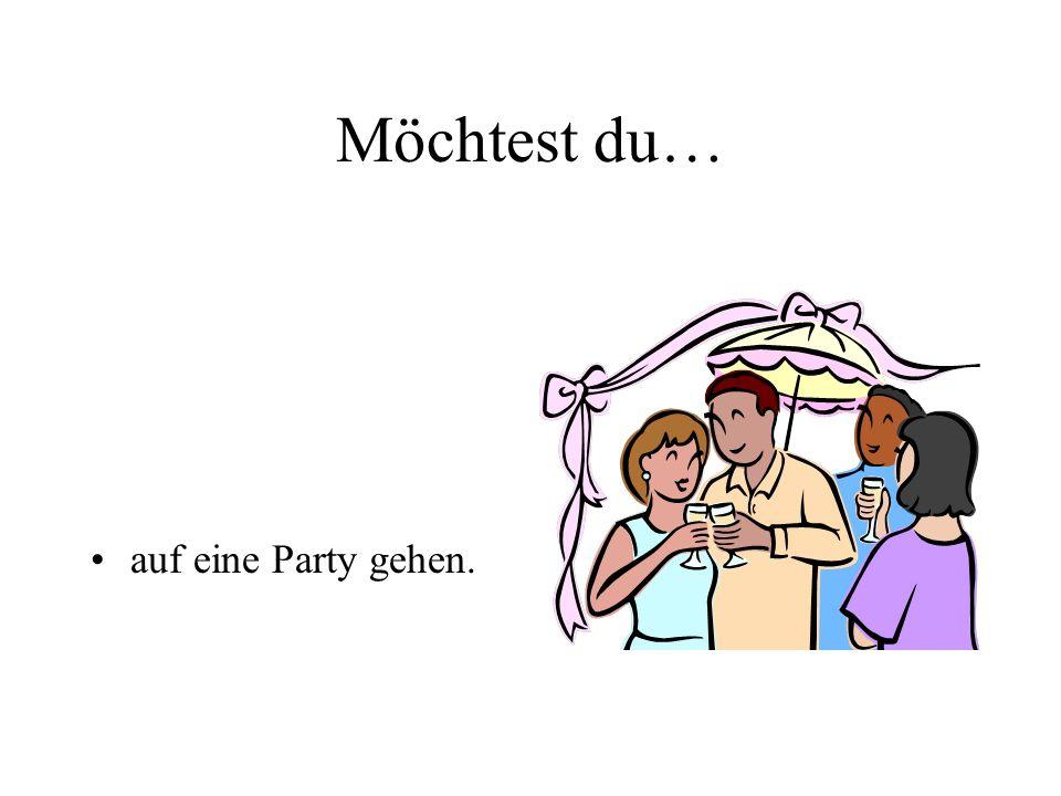 Möchtest du… auf eine Party gehen.