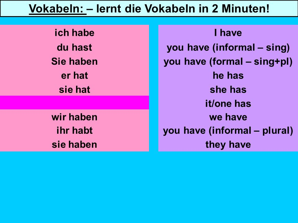 du hast Sie haben er hat sie hat es/man hat you have (informal – sing) you have (formal – sing+pl) he has she has it/one has we have ich habeI have Vokabeln: – lernt die Vokabeln in 2 Minuten.