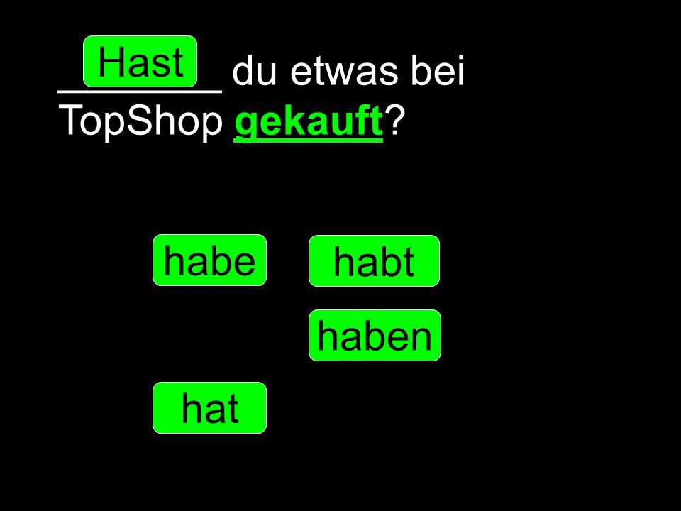 _______ du etwas bei TopShop gekauft? habe hast hat haben habt