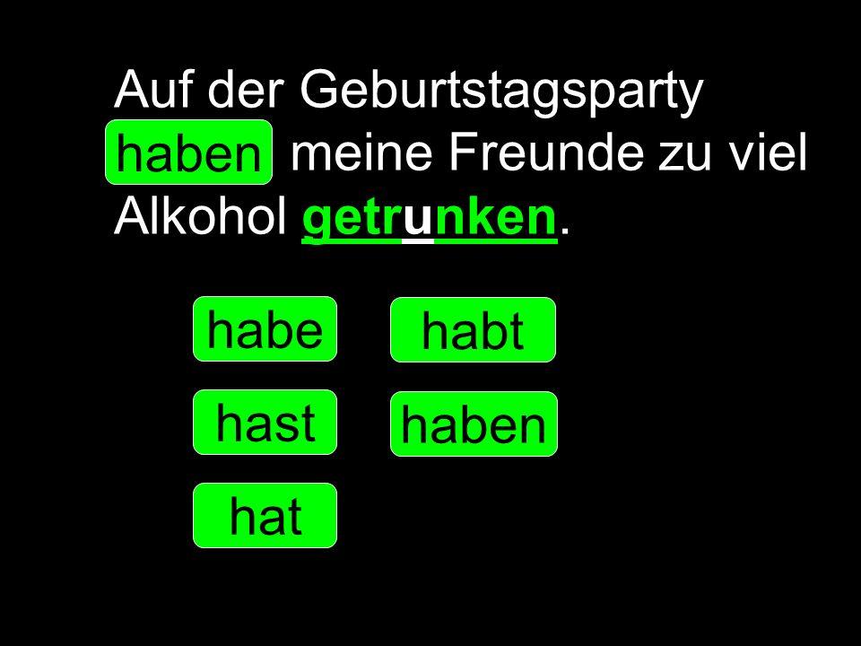 Auf der Geburtstagsparty _____ meine Freunde zu viel Alkohol getrunken. habe hast hat haben habt